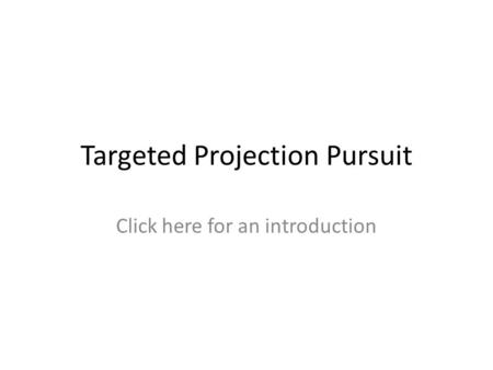Targeted Projection Pursuit Click here for an introduction.