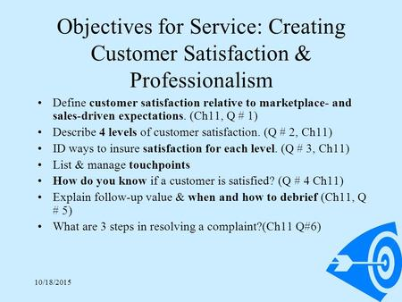 10/18/20151 Objectives for Service: Creating Customer Satisfaction & Professionalism Define customer satisfaction relative to marketplace- and sales-driven.