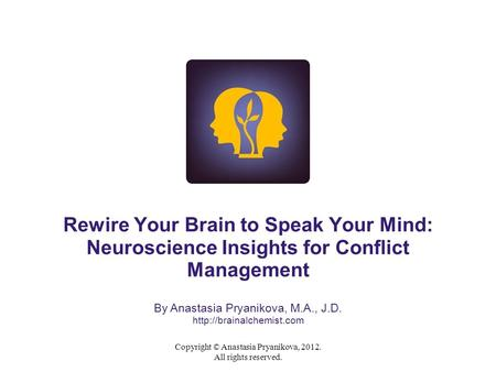 Copyright © Anastasia Pryanikova, 2012. All rights reserved. Rewire Your Brain to Speak Your Mind: Neuroscience Insights for Conflict Management By Anastasia.