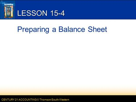 CENTURY 21 ACCOUNTING © Thomson/South-Western LESSON 15-4 Preparing a Balance Sheet.