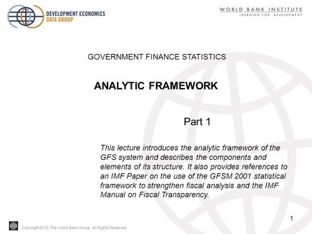 Copyright 2010, The World Bank Group. All Rights Reserved. 1 GOVERNMENT FINANCE STATISTICS ANALYTIC FRAMEWORK Part 1 This lecture introduces the analytic.