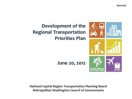 Development of the Regional Transportation Priorities Plan June 20, 2012 Item #12 National Capital Region Transportation Planning Board Metropolitan Washington.