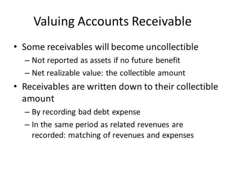 Valuing Accounts Receivable Some receivables will become uncollectible – Not reported as assets if no future benefit – Net realizable value: the collectible.