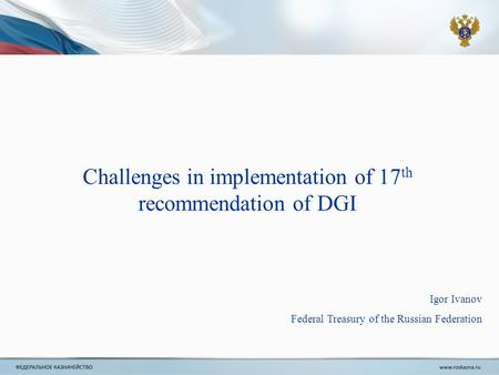 Igor Ivanov Federal Treasury of the Russian Federation Challenges in implementation of 17 th recommendation of DGI.