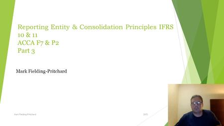 Reporting Entity & Consolidation Principles IFRS 10 & 11 ACCA F7 & P2 Part 3 Mark Fielding-Pritchard Mark Fielding-Pritchard 2015.
