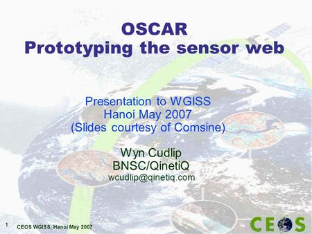 CEOS WGISS, Hanoi May 2007 1 OSCAR Prototyping the sensor web Wyn Cudlip BNSC/QinetiQ Presentation to WGISS Hanoi May 2007 (Slides.