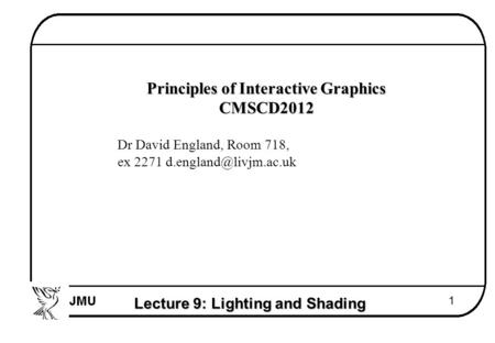 Lecture 9: Lighting and Shading 1  Principles of Interactive Graphics  CMSCD2012  Dr David England, Room 718,  ex 2271