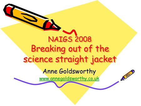 NAIGS 2008 Breaking out of the science straight jacket Anne Goldsworthy www.annegoldsworthy.co.uk.