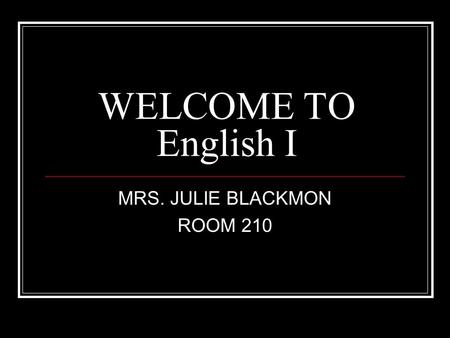 WELCOME TO English I MRS. JULIE BLACKMON ROOM 210.