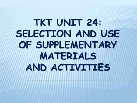 TKT UNIT 24: SELECTION AND USE OF SUPPLEMENTARY MATERIALS AND ACTIVITIES.
