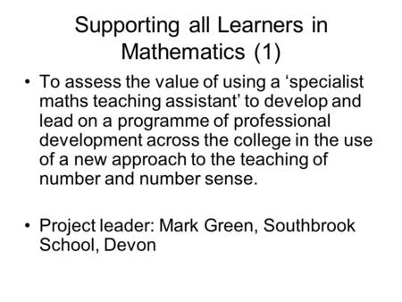 Supporting all Learners in Mathematics (1) To assess the value of using a 'specialist maths teaching assistant' to develop and lead on a programme of professional.