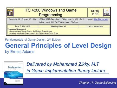 Chapter 11: Game Balancing Fundamentals of Game Design, 2 nd Edition General Principles of Level Design by Ernest Adams Delivered by Mohammad Zikky, M.T.