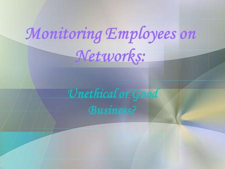 Monitoring Employees on Networks: Unethical or Good Business?