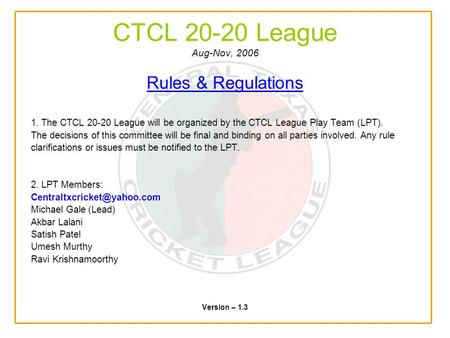 CTCL 20-20 League Aug-Nov, 2006 Rules & Regulations 1. The CTCL 20-20 League will be organized by the CTCL League Play Team (LPT). The decisions of this.