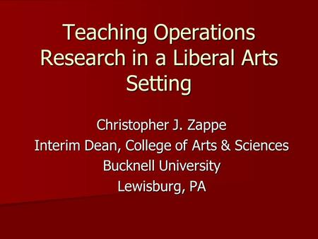Teaching Operations Research in a Liberal Arts Setting Christopher J. Zappe Interim Dean, College of Arts & Sciences Bucknell University Lewisburg, PA.