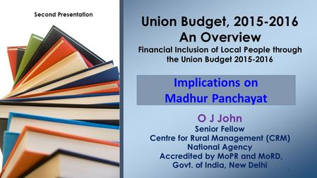 O J John Senior Fellow Centre for Rural Management (CRM) National Agency Accredited by MoPR and MoRD, Govt. of India, New Delhi Union Budget, 2015-2016.