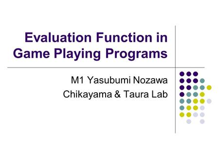 Evaluation Function in Game Playing Programs M1 Yasubumi Nozawa Chikayama & Taura Lab.
