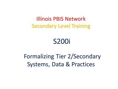 Secondary Level Training Illinois PBIS Network Secondary Level Training S200i Formalizing Tier 2/Secondary Systems, Data & Practices.