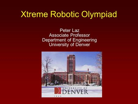 Xtreme Robotic Olympiad Peter Laz Associate Professor Department of Engineering University of Denver.