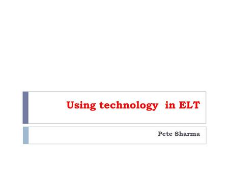 Using technology in ELT Pete Sharma. New technology – new pedagogies OVERVIEW 1) New technology 2) Critical analysis 3) New pedagogies.