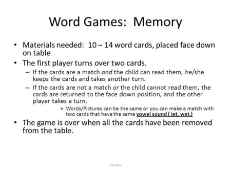 Hendrix Word Games: Memory Materials needed: 10 – 14 word cards, placed face down on table The first player turns over two cards. – If the cards are a.