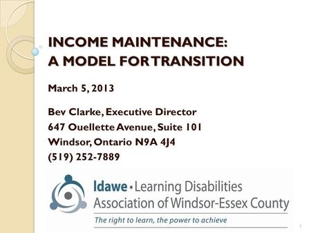 INCOME MAINTENANCE: A MODEL FOR TRANSITION March 5, 2013 Bev Clarke, Executive Director 647 Ouellette Avenue, Suite 101 Windsor, Ontario N9A 4J4 (519)