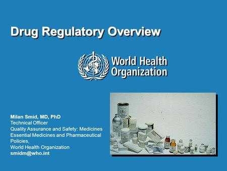 Drug Regulatory Overview Milan Smid, MD, PhD Technical Officer Quality Assurance and Safety: Medicines Essential Medicines and Pharmaceutical Policies,