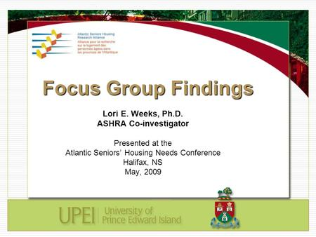 Focus Group Findings Lori E. Weeks, Ph.D. ASHRA Co-investigator Presented at the Atlantic Seniors' Housing Needs Conference Halifax, NS May, 2009.