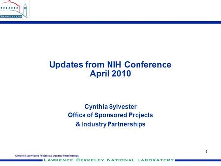 Office of Sponsored Projects & Industry Partnerships 1 Updates from NIH Conference April 2010 Cynthia Sylvester Office of Sponsored Projects & Industry.