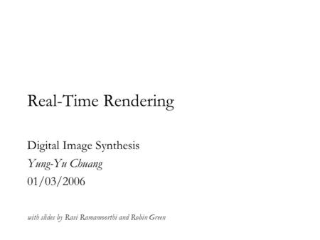 Real-Time Rendering Digital Image Synthesis Yung-Yu Chuang 01/03/2006 with slides by Ravi Ramamoorthi and Robin Green.