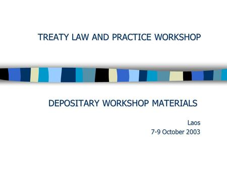 TREATY LAW AND PRACTICE WORKSHOP DEPOSITARY WORKSHOP MATERIALS Laos 7-9 October 2003.
