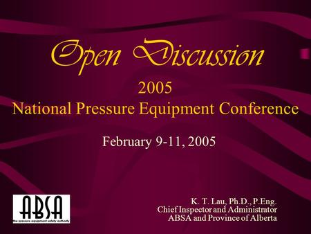 Open Discussion 2005 National Pressure Equipment Conference February 9-11, 2005 K. T. Lau, Ph.D., P.Eng. Chief Inspector and Administrator ABSA and Province.