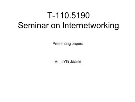 T-110.5190 Seminar on Internetworking Presenting papers Antti Ylä-Jääski.