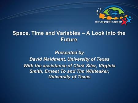 Space, Time and Variables – A Look into the Future Presented by David Maidment, University of Texas With the assistance of Clark Siler, Virginia Smith,