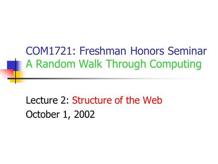 COM1721: Freshman Honors Seminar A Random Walk Through Computing Lecture 2: Structure of the Web October 1, 2002.