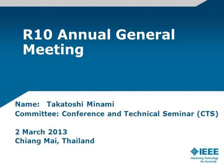R10 Annual General Meeting Name: Takatoshi Minami Committee: Conference and Technical Seminar (CTS) 2 March 2013 Chiang Mai, Thailand.