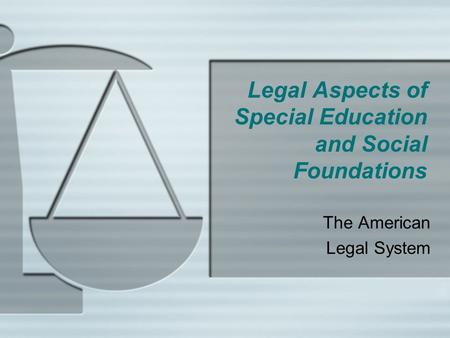 Legal Aspects of Special Education and Social Foundations The American Legal System.
