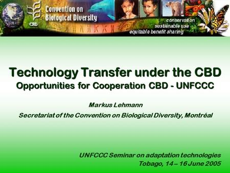 Technology Transfer under the CBD Opportunities for Cooperation CBD - UNFCCC Technology Transfer under the CBD Opportunities for Cooperation CBD - UNFCCC.