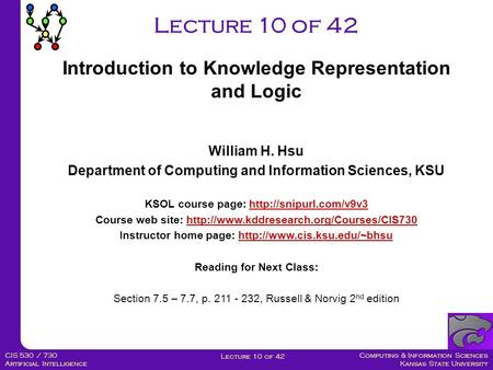 Computing & Information Sciences Kansas State University Lecture 10 of 42 CIS 530 / 730 Artificial Intelligence Lecture 10 of 42 William H. Hsu Department.