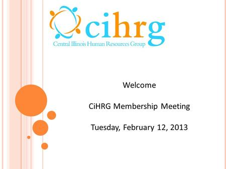 Welcome CiHRG Membership Meeting Tuesday, February 12, 2013.