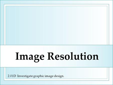 2.01D Investigate graphic image design. Image Resolution.
