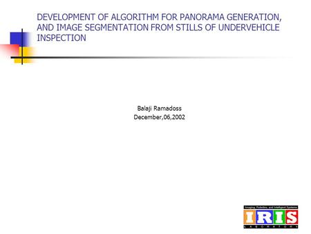 DEVELOPMENT OF ALGORITHM FOR PANORAMA GENERATION, AND IMAGE SEGMENTATION FROM STILLS OF UNDERVEHICLE INSPECTION Balaji Ramadoss December,06,2002.