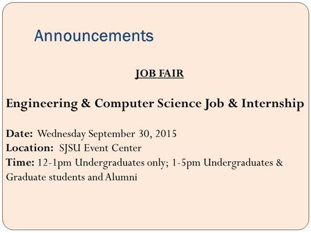 Announcements JOB FAIR Engineering & Computer Science Job & Internship Date: Wednesday September 30, 2015 Location: SJSU Event Center Time: 12-1pm Undergraduates.
