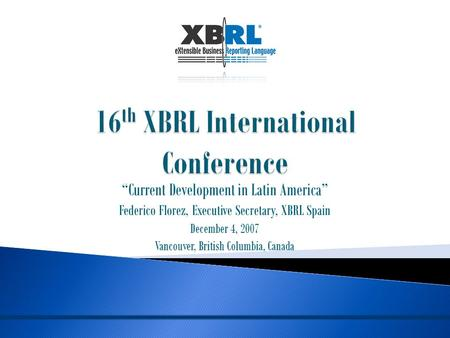 """Current Development in Latin America"" Federico Florez, Executive Secretary, XBRL Spain December 4, 2007 Vancouver, British Columbia, Canada."