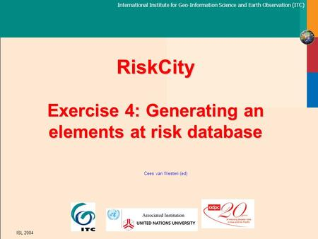 International Institute for Geo-Information Science and Earth Observation (ITC) ISL 2004 RiskCity Exercise 4: Generating an elements at risk database Cees.