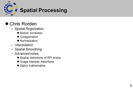 1 Spatial Processing Chris Rorden –Spatial Registration Motion correction Coregistration Normalization –Interpolation –Spatial Smoothing –Advanced notes: