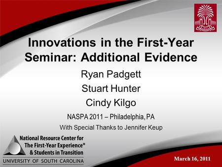 Innovations in the First-Year Seminar: Additional Evidence Ryan Padgett Stuart Hunter Cindy Kilgo NASPA 2011 – Philadelphia, PA March 16, 2011 With Special.