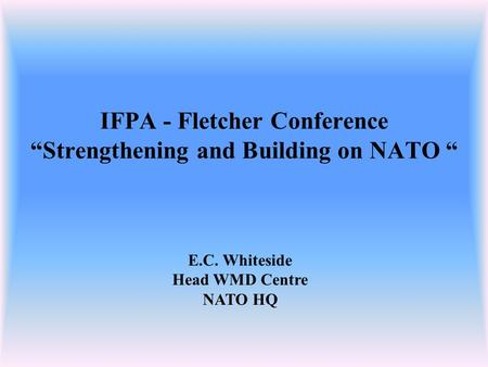 "IFPA - Fletcher Conference ""Strengthening and Building on NATO "" E.C. Whiteside Head WMD Centre NATO HQ."