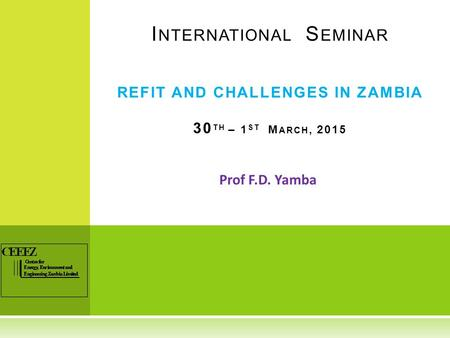Prof F.D. Yamba I NTERNATIONAL S EMINAR REFIT AND CHALLENGES IN ZAMBIA 30 TH – 1 ST M ARCH, 2015.