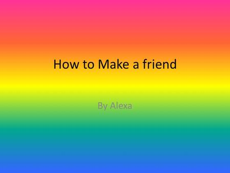 How to Make a friend By Alexa. Introduction If you want to learn how to make friends Follow these instructions. And, make sure you read my how to.